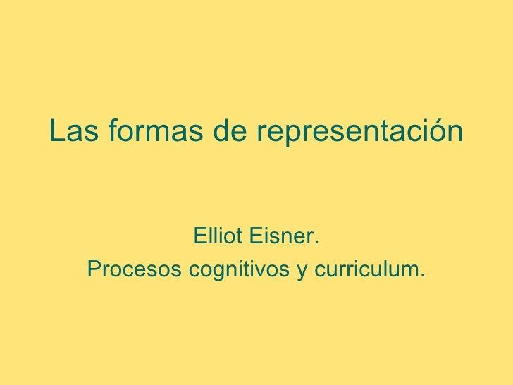 Las formas de representación           Elliot Eisner.  Procesos cognitivos y curriculum.