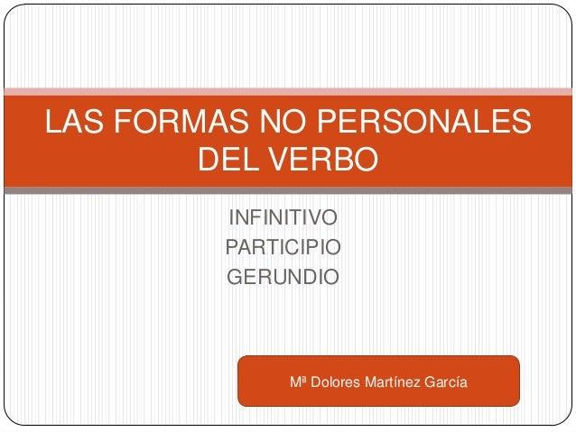 LAS FORMAS NO PERSONALES        DEL VERBO        INFINITIVO        PARTICIPIO        GERUNDIO             Mª Dolores Martí...