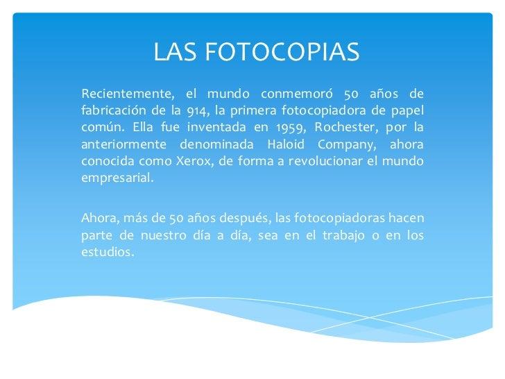 LAS FOTOCOPIASRecientemente, el mundo conmemoró 50 años defabricación de la 914, la primera fotocopiadora de papelcomún. E...