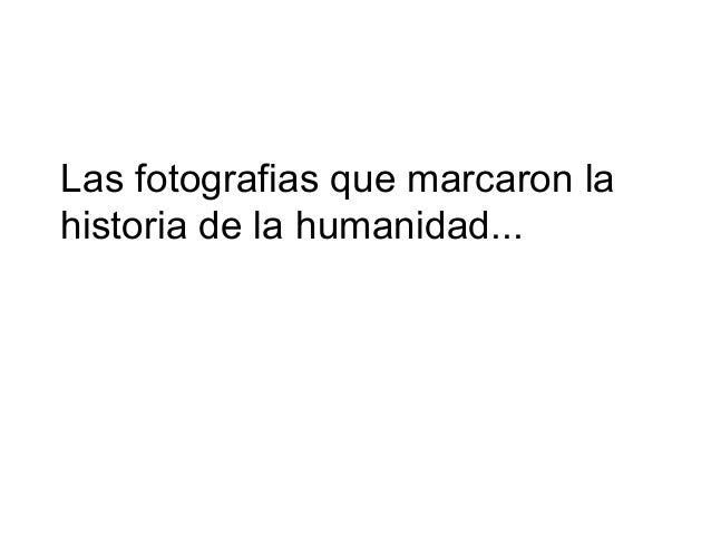 Las fotografias que marcaron la historia de la humanidad...