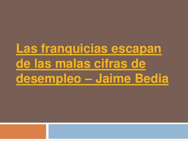 Las franquicias escapande las malas cifras dedesempleo – Jaime Bedia