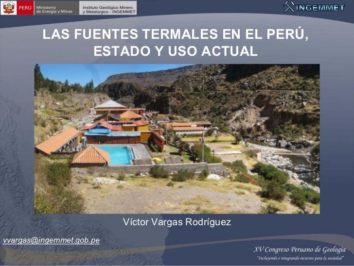 LAS FUENTES TERMALES EN EL PERÚ,               ESTADO Y USO ACTUAL                          Víctor Vargas Rodríguezvvargas...