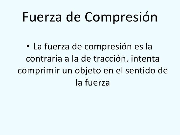 Fuerza de Compresión<br />La fuerza de compresión es la contraria a la de tracción. intenta comprimir un objeto en el sent...