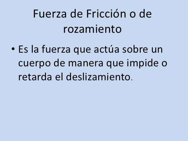 Fuerza de Fricción o de rozamiento <br />Es la fuerza que actúa sobre un cuerpo de manera que impide o retarda el deslizam...