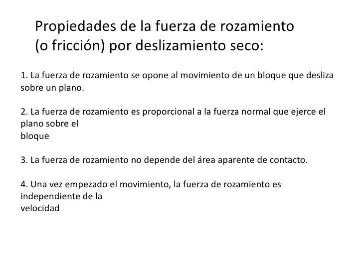 Propiedades de la fuerza de rozamiento (o fricción) por deslizamiento seco:<br />1. La fuerza de rozamiento se opone al mo...