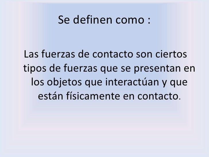 Se definen como :<br />Las fuerzas de contacto son ciertos tipos de fuerzas que se presentan en los objetos que interactúa...