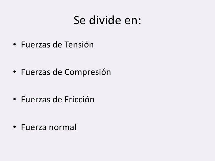 Se divide en:<br />Fuerzas de Tensión<br />Fuerzas de Compresión<br />Fuerzas de Fricción<br />Fuerza normal<br />