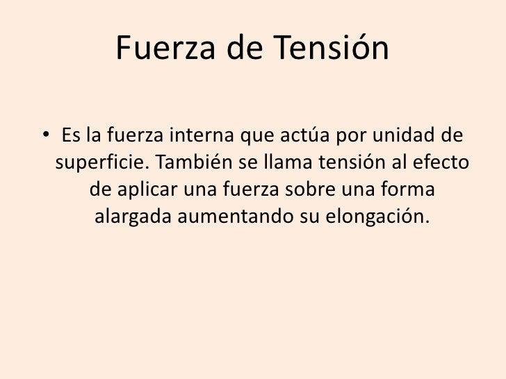Fuerza de Tensión<br />Es la fuerza interna que actúa por unidad de superficie. También se llama tensión al efecto de apli...