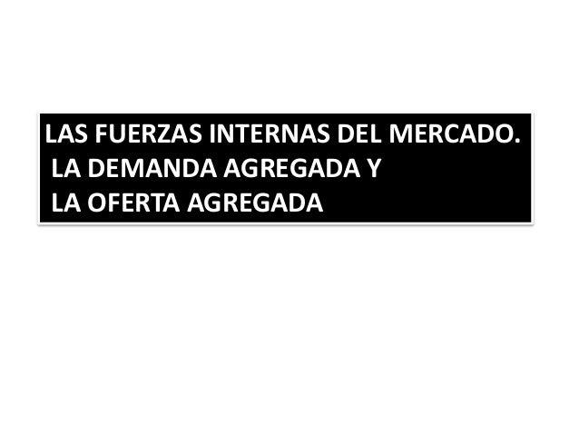 LAS FUERZAS INTERNAS DEL MERCADO. LA DEMANDA AGREGADA Y LA OFERTA AGREGADA