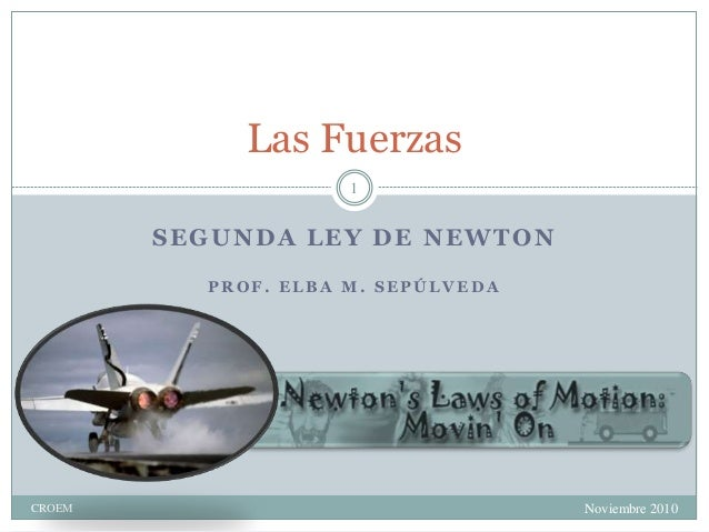 SEGUNDA LEY DE NEWTON P R O F . E L B A M . S E P Ú L V E D A Noviembre 2010CROEM 1 Las Fuerzas