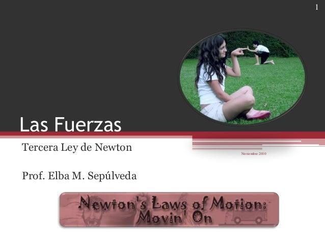 Las Fuerzas Tercera Ley de Newton Prof. Elba M. Sepúlveda Noviembre 2010 1