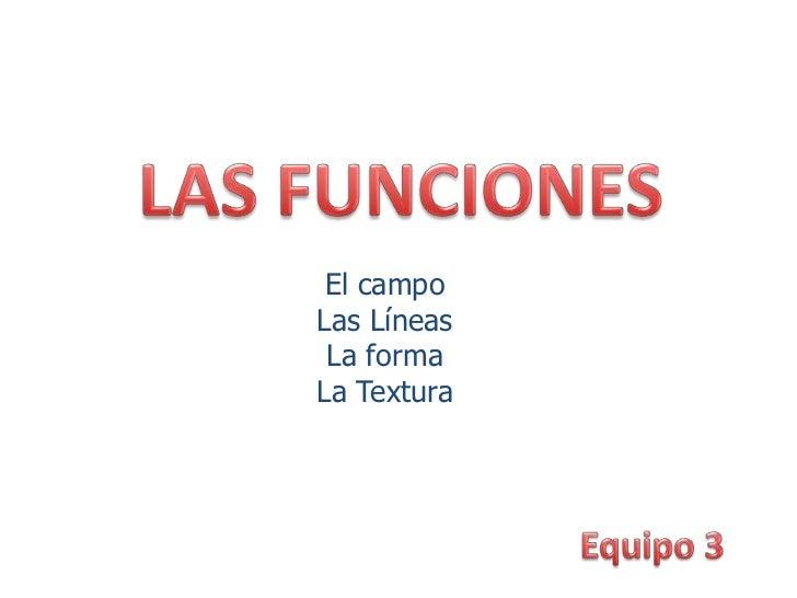 LAS FUNCIONES<br />El campo<br />Las Líneas<br />La forma<br />La Textura<br />Equipo 3<br />