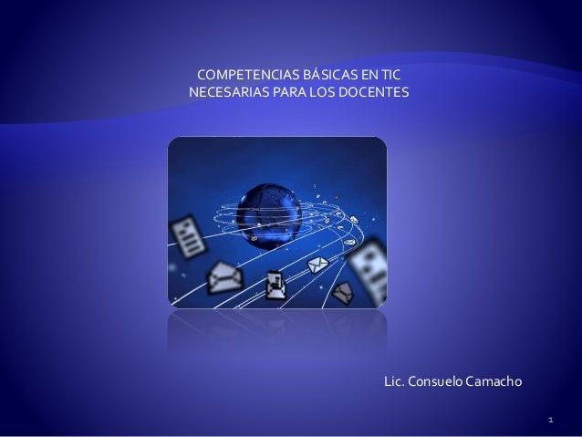 COMPETENCIAS BÁSICAS ENTIC NECESARIAS PARA LOS DOCENTES Lic. Consuelo Camacho 1