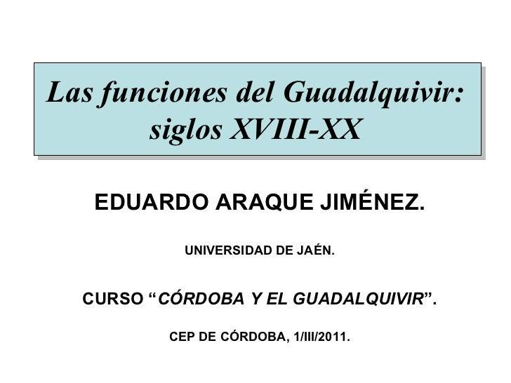 """Las funciones del Guadalquivir: siglos XVIII-XX EDUARDO ARAQUE JIMÉNEZ. UNIVERSIDAD DE JAÉN. CURSO """" CÓRDOBA Y EL GUADALQU..."""