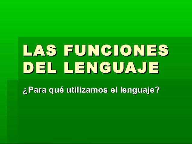 LAS FUNCIONESLAS FUNCIONES DEL LENGUAJEDEL LENGUAJE ¿Para qué utilizamos el lenguaje?¿Para qué utilizamos el lenguaje?