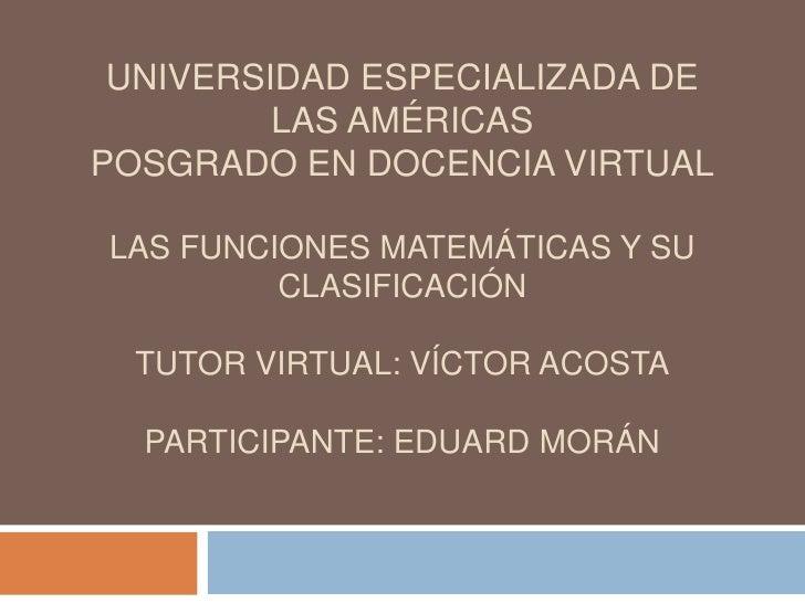 UNIVERSIDAD ESPECIALIZADA DE LAS AMÉRICASPOSGRADO EN DOCENCIA VIRTUALLAS FUNCIONES MATEMÁTICAS Y SU CLASIFICACIÓNTUTOR VIR...