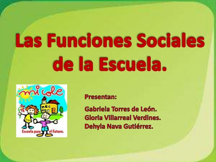 Las Funciones Sociales de la Escuela.<br />Presentan:<br />Gabriela Torres de León.<br />Gloria Villarreal Verdines.<br />...