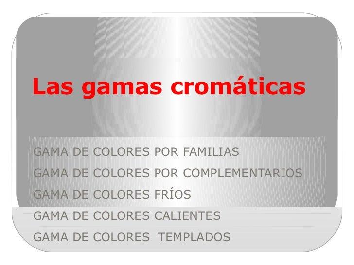 Las gamas cromáticas GAMA DE COLORES POR FAMILIAS GAMA DE COLORES POR COMPLEMENTARIOS GAMA DE COLORES FRÍOS GAMA DE COLORE...