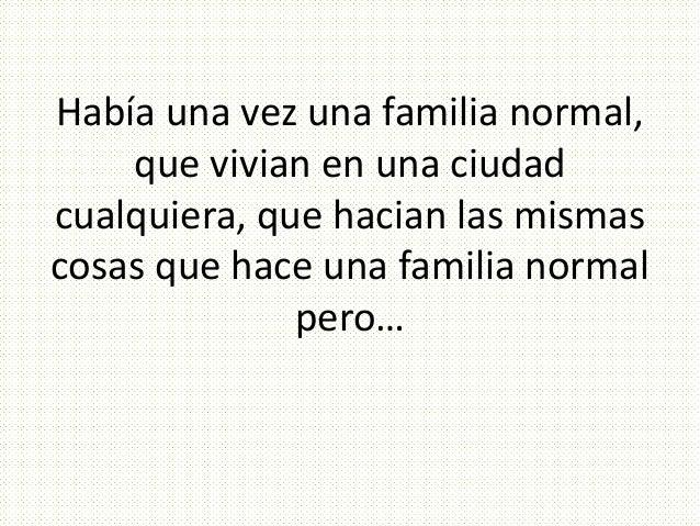 Había una vez una familia normal, que vivian en una ciudad cualquiera, que hacian las mismas cosas que hace una familia no...