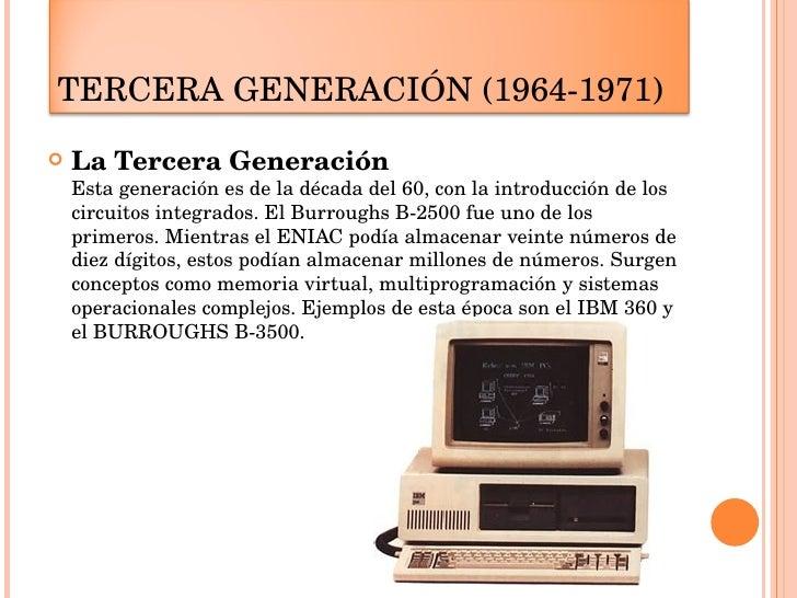 <ul><li>La Tercera Generación   Esta generación es de la década del 60, con la introducción de los circuitos integrados. E...