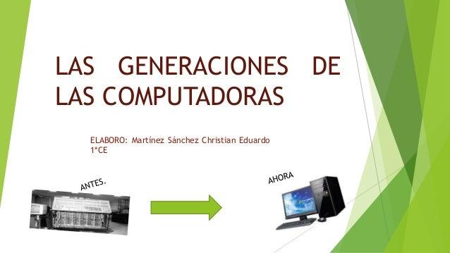 LAS GENERACIONES DE  LAS COMPUTADORAS  ELABORO: Martínez Sánchez Christian Eduardo  1*CE