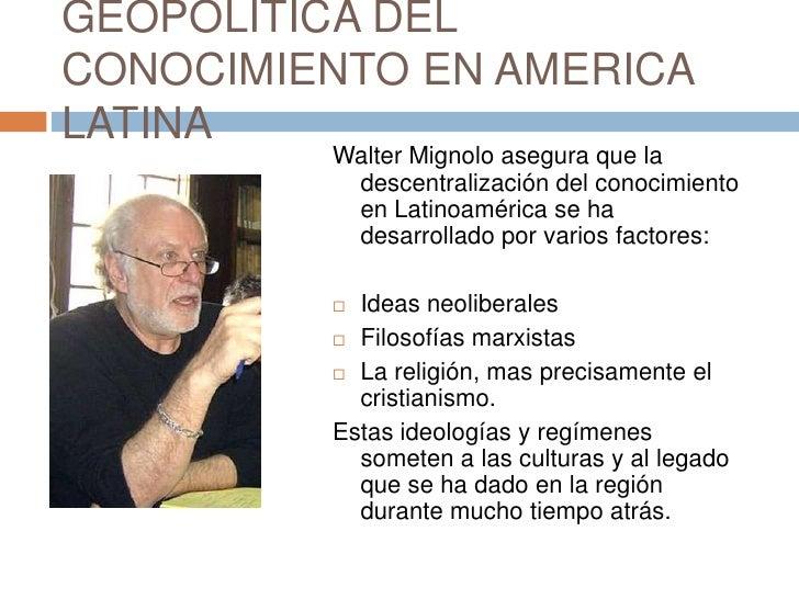 GEOPOLITICA DEL CONOCIMIENTO EN AMERICA LATINA<br />Walter Mignolo asegura que la descentralización del conocimiento en La...