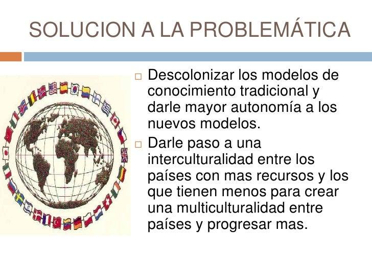 SOLUCION A LA PROBLEMÁTICA<br />Descolonizar los modelos de conocimiento tradicional y darle mayor autonomía a los nuevos ...