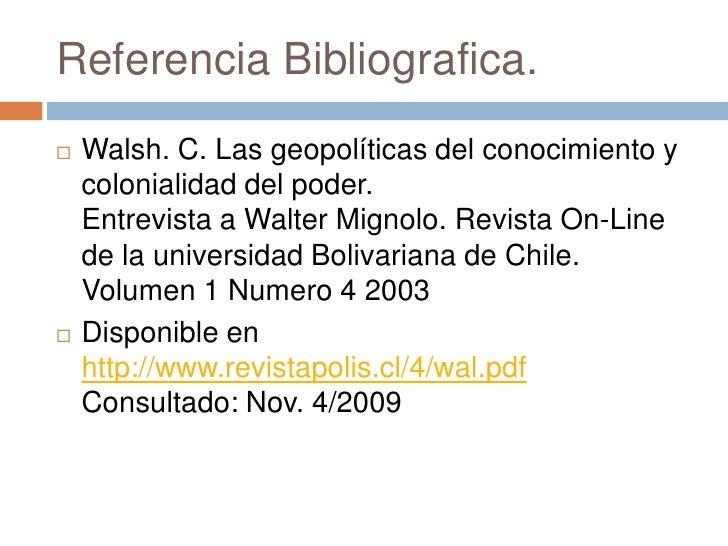 Referencia Bibliografica.<br />Walsh. C. Las geopolíticas del conocimiento y colonialidad del poder.Entrevista a Walter Mi...