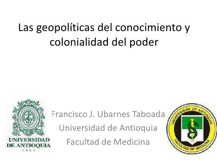 Las geopolíticas del conocimiento y colonialidad del poder<br />Francisco J. Ubarnes Taboada <br />Universidad de Antioqui...