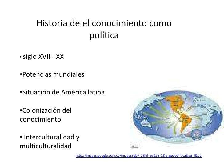 Historia de el conocimiento como política <br /><ul><li>siglo XVIII- XX