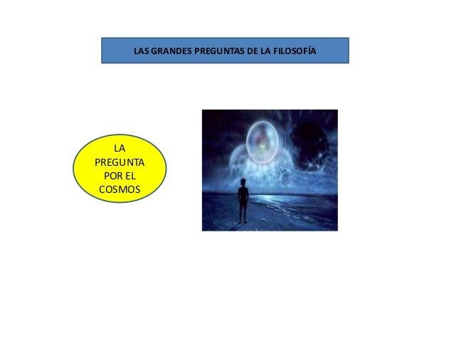LAS GRANDES PREGUNTAS DE LA FILOSOFÍA    LAPREGUNTA  POR EL COSMOS