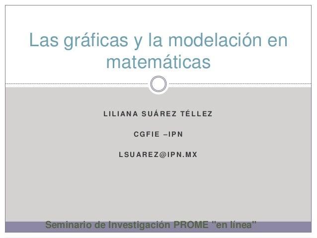 Las gráficas y la modelación en          matemáticas            LILIANA SUÁREZ TÉLLEZ                  CGFIE –IPN         ...