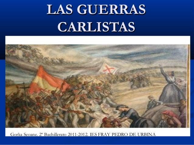 LAS GUERRAS                 CARLISTASGorka Seoane. 2º Bachillerato 2011-2012. IES FRAY PEDRO DE URBINA