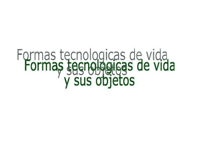 Formas tecnologicas de vida  y sus objetos