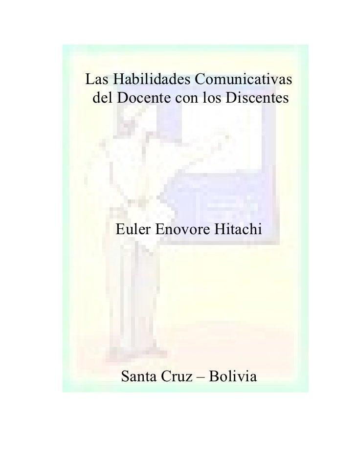 Las Habilidades Comunicativas  del Docente con los Discentes         Euler Enovore Hitachi          Santa Cruz – Bolivia