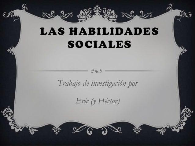 LAS HABILIDADES SOCIALES  Trabajo de investigación por Eric (y Héctor)