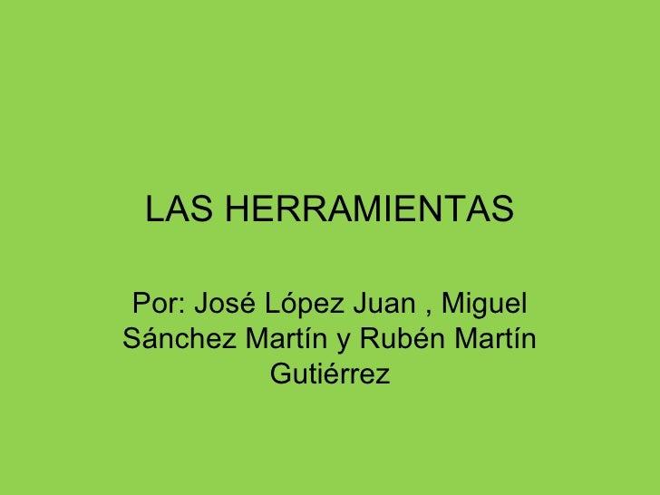 LAS HERRAMIENTAS Por: José López Juan , Miguel Sánchez Martín y Rubén Martín Gutiérrez