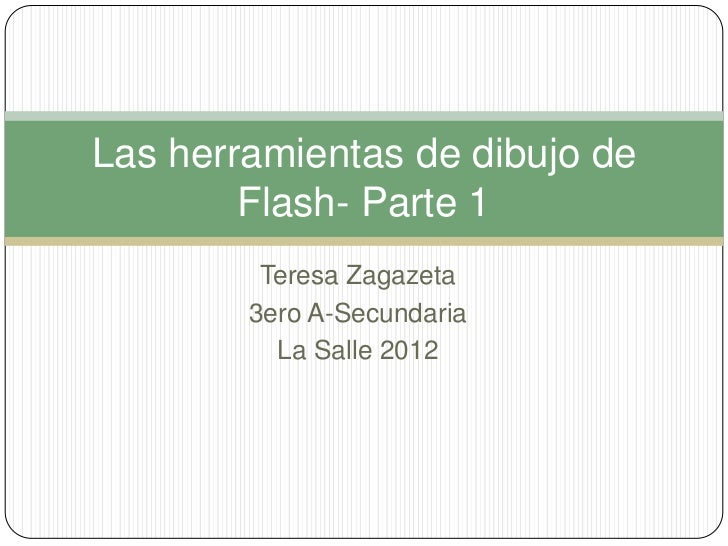 Las herramientas de dibujo de        Flash- Parte 1         Teresa Zagazeta        3ero A-Secundaria          La Salle 2012