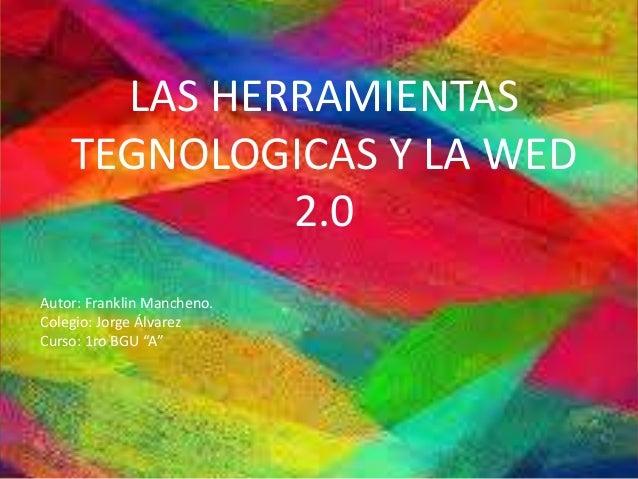"""LAS HERRAMIENTAS TEGNOLOGICAS Y LA WED 2.0 Autor: Franklin Mancheno. Colegio: Jorge Álvarez Curso: 1ro BGU """"A"""""""