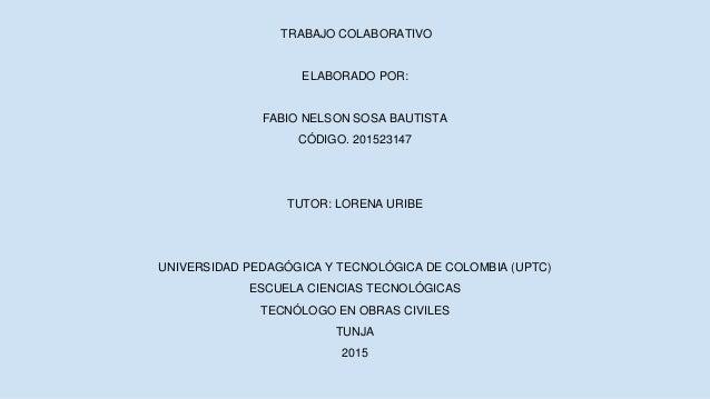 TRABAJO COLABORATIVO ELABORADO POR: FABIO NELSON SOSA BAUTISTA CÓDIGO. 201523147 TUTOR: LORENA URIBE UNIVERSIDAD PEDAGÓGIC...