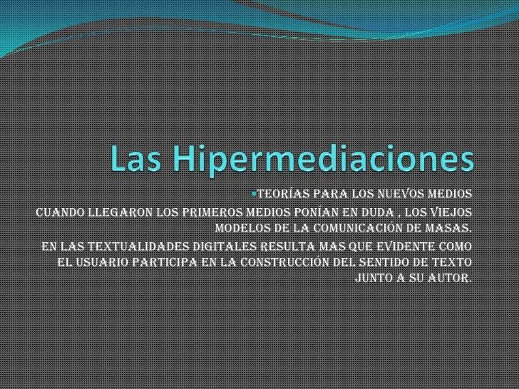 Las Hipermediaciones<br /><ul><li>Teorías Para Los Nuevos Medios</li></ul>Cuando llegaron los primeros medios ponían en du...