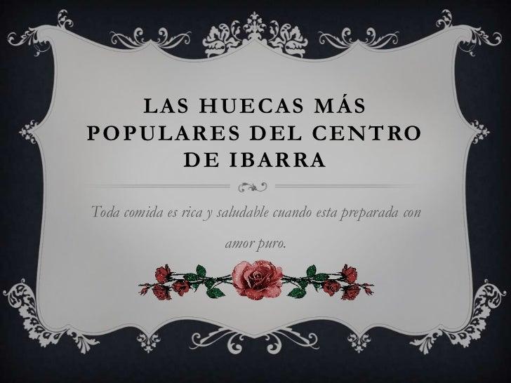 LAS HUECAS MÁS POPULARES DEL CENTRO DE IBARRA<br />Toda comida es rica y saludable cuando esta preparada con amor puro.<br />