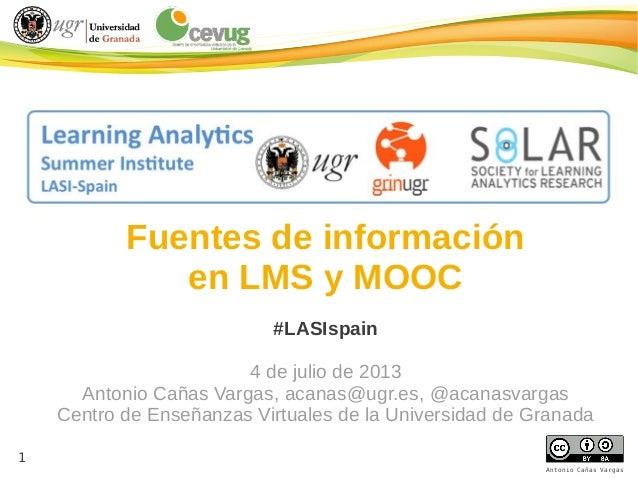 1 1 Antonio Cañas Vargas Fuentes de información en LMS y MOOC #LASIspain 4 de julio de 2013 Antonio Cañas Vargas, acanas@u...