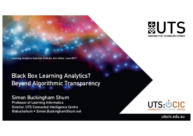 Black Box Learning Analytics? Beyond Algorithmic Transparency Simon Buckingham Shum Professor of Learning Informatics Dire...