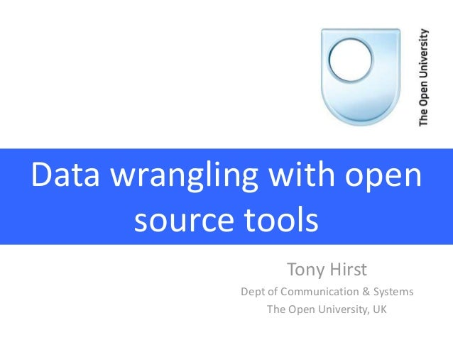 Data wrangling with open source tools Tony Hirst Dept of Communication & Systems The Open University, UK