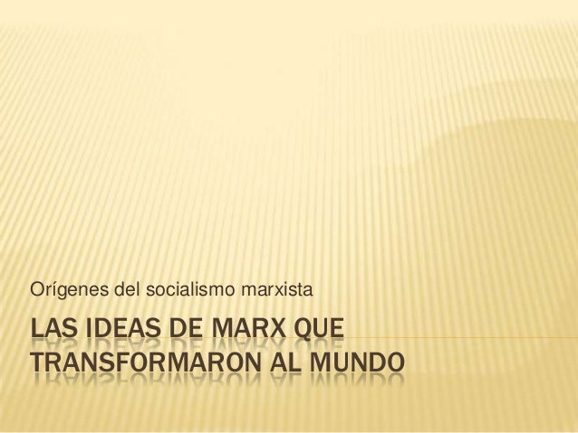 Orígenes del socialismo marxista  LAS IDEAS DE MARX QUE TRANSFORMARON AL MUNDO