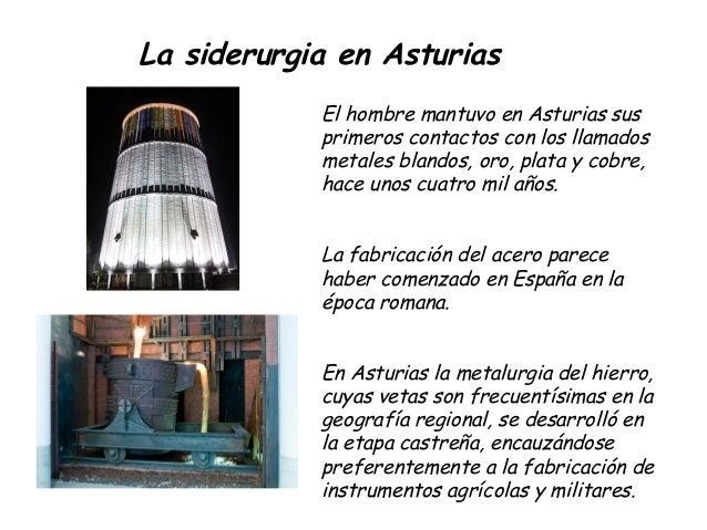 La siderurgia en AsturiasEl hombre mantuvo en Asturias susprimeros contactos con los llamadosmetales blandos, oro, plata y...