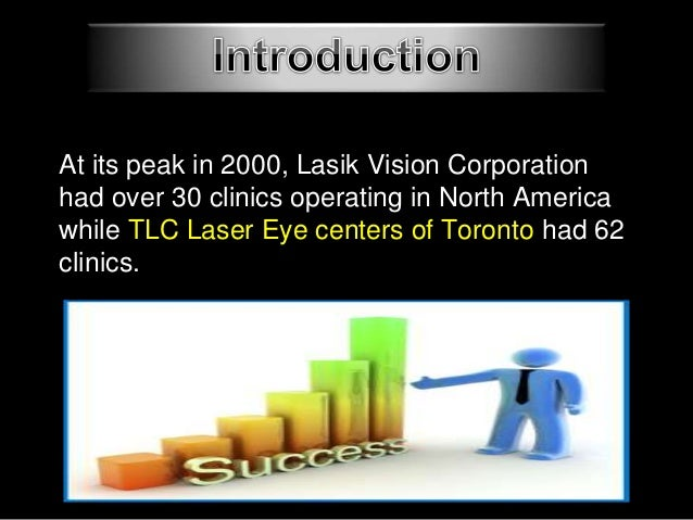 lasik vision corporation case study Lasik vision corporation founded in 1997 with the cooperation of hugo sutton & michael henderson 4 at its peak in 2000, lasik vision corporation had over 30 clinics operating in north america while tlc laser eye centers of toronto had 62 clinics.