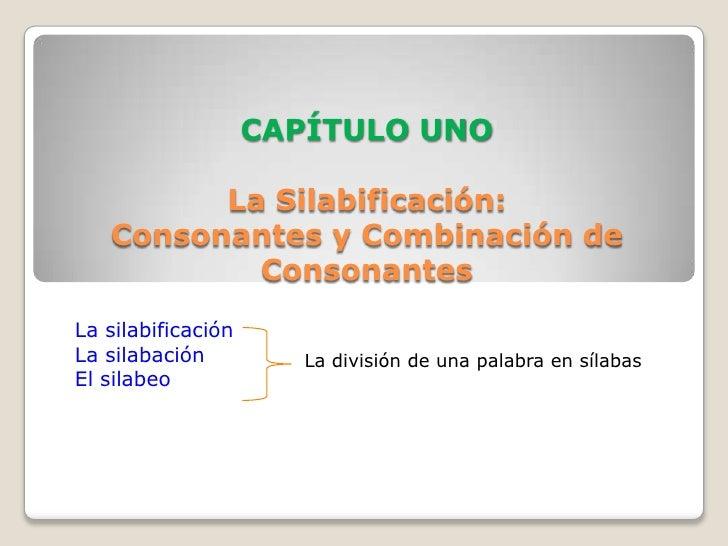 CAPÍTULO UNOLa Silabificación: Consonantes y Combinación de Consonantes<br />La silabificación<br />La silabación<br />El ...