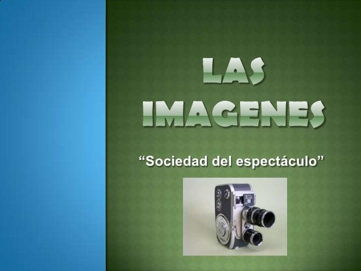 """LAS IMAGENES<br />""""Sociedad del espectáculo""""<br />"""
